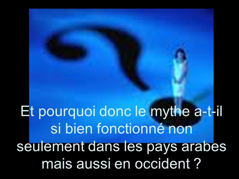 Et pourquoi donc le mythe a-t-il si bien fonctionné non seulement dans les pays arabes mais aussi en occident