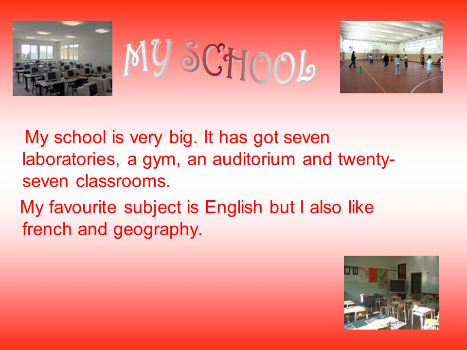 MY SCHOOL My school is very big. It has got seven laboratories, a gym, an auditorium and twenty-seven classrooms.