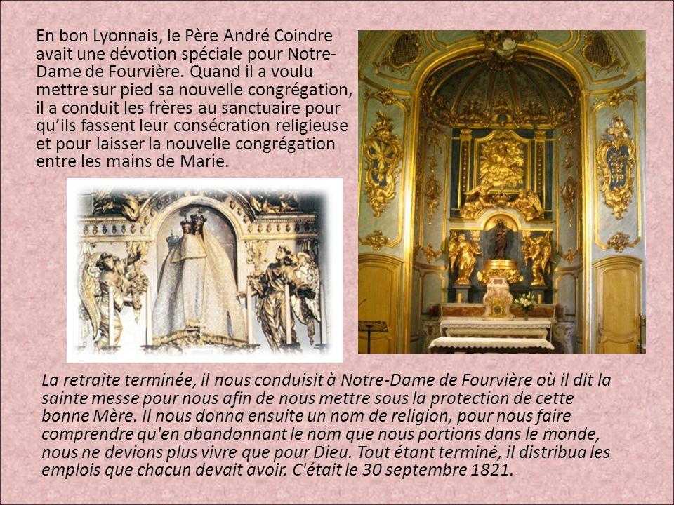 En bon Lyonnais, le Père André Coindre avait une dévotion spéciale pour Notre- Dame de Fourvière. Quand il a voulu mettre sur pied sa nouvelle congrégation, il a conduit les frères au sanctuaire pour qu'ils fassent leur consécration religieuse et pour laisser la nouvelle congrégation entre les mains de Marie.