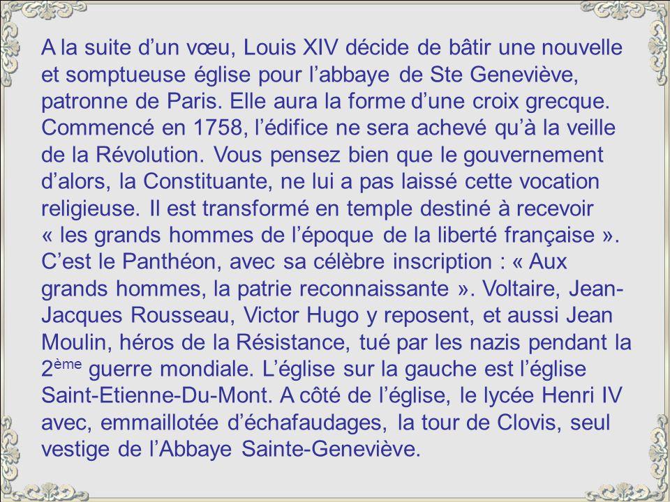 A la suite d'un vœu, Louis XIV décide de bâtir une nouvelle et somptueuse église pour l'abbaye de Ste Geneviève, patronne de Paris.