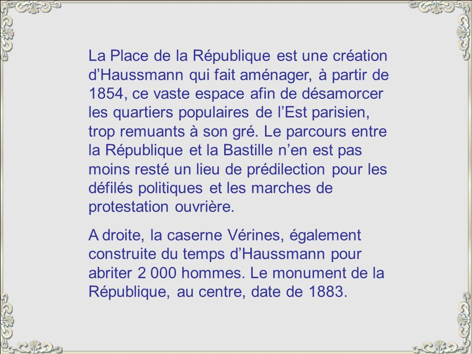 La Place de la République est une création d'Haussmann qui fait aménager, à partir de 1854, ce vaste espace afin de désamorcer les quartiers populaires de l'Est parisien, trop remuants à son gré. Le parcours entre la République et la Bastille n'en est pas moins resté un lieu de prédilection pour les défilés politiques et les marches de protestation ouvrière.