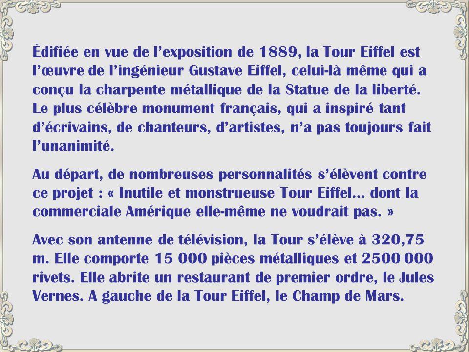 Édifiée en vue de l'exposition de 1889, la Tour Eiffel est l'œuvre de l'ingénieur Gustave Eiffel, celui-là même qui a conçu la charpente métallique de la Statue de la liberté. Le plus célèbre monument français, qui a inspiré tant d'écrivains, de chanteurs, d'artistes, n'a pas toujours fait l'unanimité.