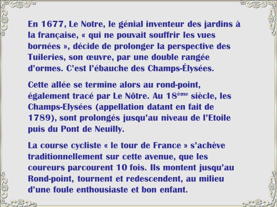 En 1677, Le Notre, le génial inventeur des jardins à la française, « qui ne pouvait souffrir les vues bornées », décide de prolonger la perspective des Tuileries, son œuvre, par une double rangée d'ormes. C'est l'ébauche des Champs-Élysées.