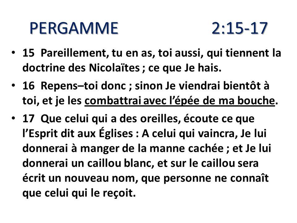 PERGAMME 2:15-17 15 Pareillement, tu en as, toi aussi, qui tiennent la doctrine des Nicolaïtes ; ce que Je hais.