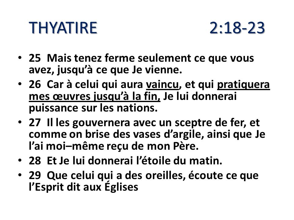 THYATIRE 2:18-23 25 Mais tenez ferme seulement ce que vous avez, jusqu'à ce que Je vienne.