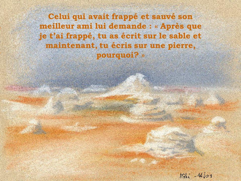 Celui qui avait frappé et sauvé son meilleur ami lui demande : « Après que je t'ai frappé, tu as écrit sur le sable et maintenant, tu écris sur une pierre, pourquoi »