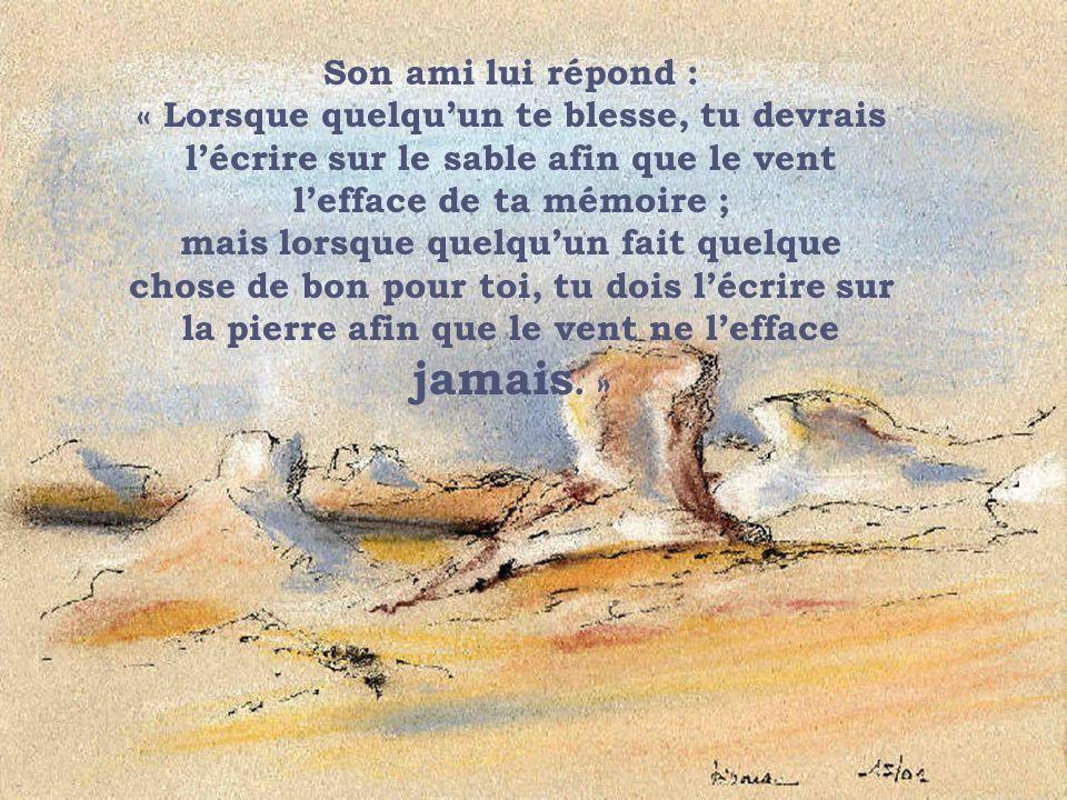 Son ami lui répond : « Lorsque quelqu'un te blesse, tu devrais l'écrire sur le sable afin que le vent l'efface de ta mémoire ; mais lorsque quelqu'un fait quelque chose de bon pour toi, tu dois l'écrire sur la pierre afin que le vent ne l'efface jamais. »