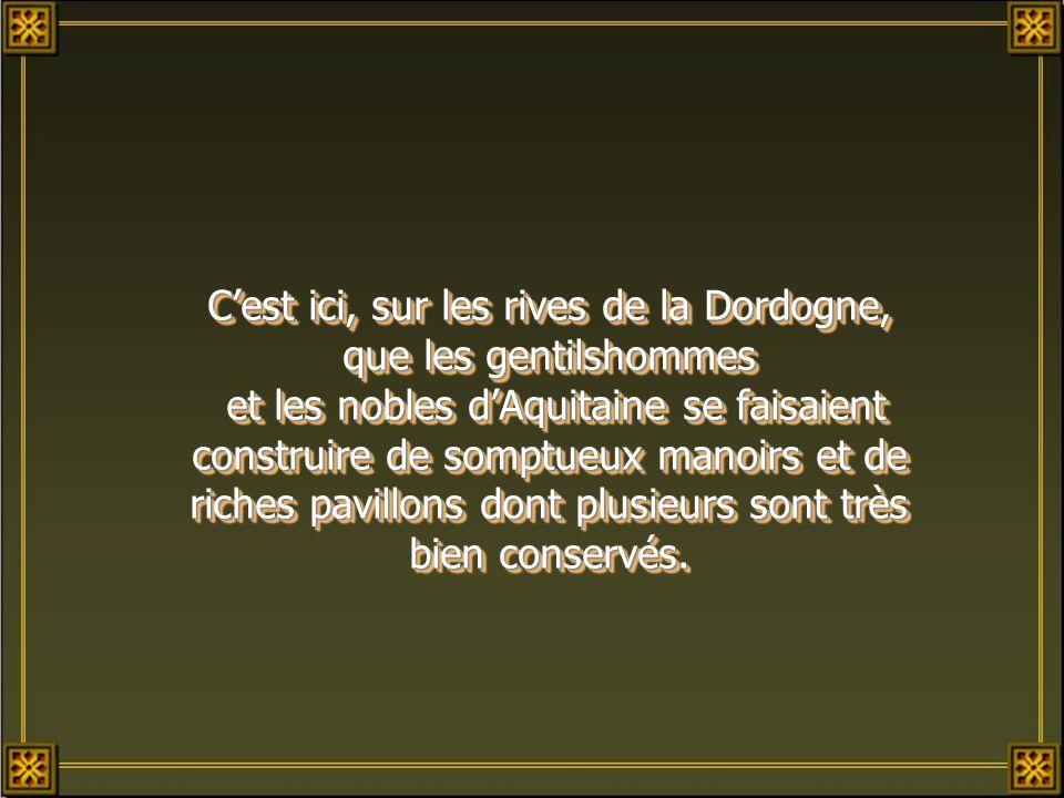C'est ici, sur les rives de la Dordogne, que les gentilshommes et les nobles d'Aquitaine se faisaient construire de somptueux manoirs et de riches pavillons dont plusieurs sont très bien conservés.