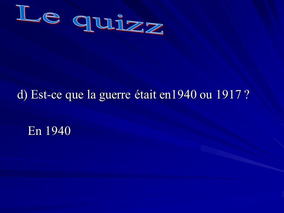 Le quizz d) Est-ce que la guerre était en1940 ou 1917 En 1940