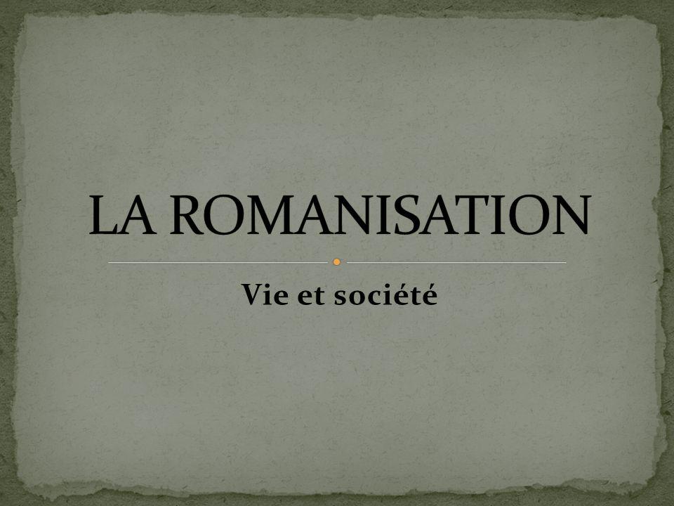 LA ROMANISATION Vie et société