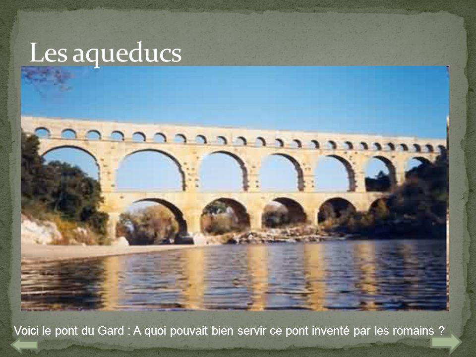 Les aqueducs Voici le pont du Gard : A quoi pouvait bien servir ce pont inventé par les romains