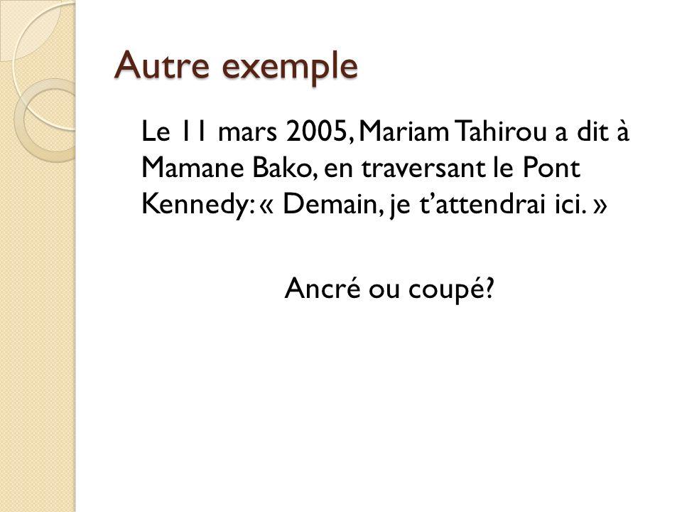Autre exemple Le 11 mars 2005, Mariam Tahirou a dit à Mamane Bako, en traversant le Pont Kennedy: « Demain, je t'attendrai ici. »