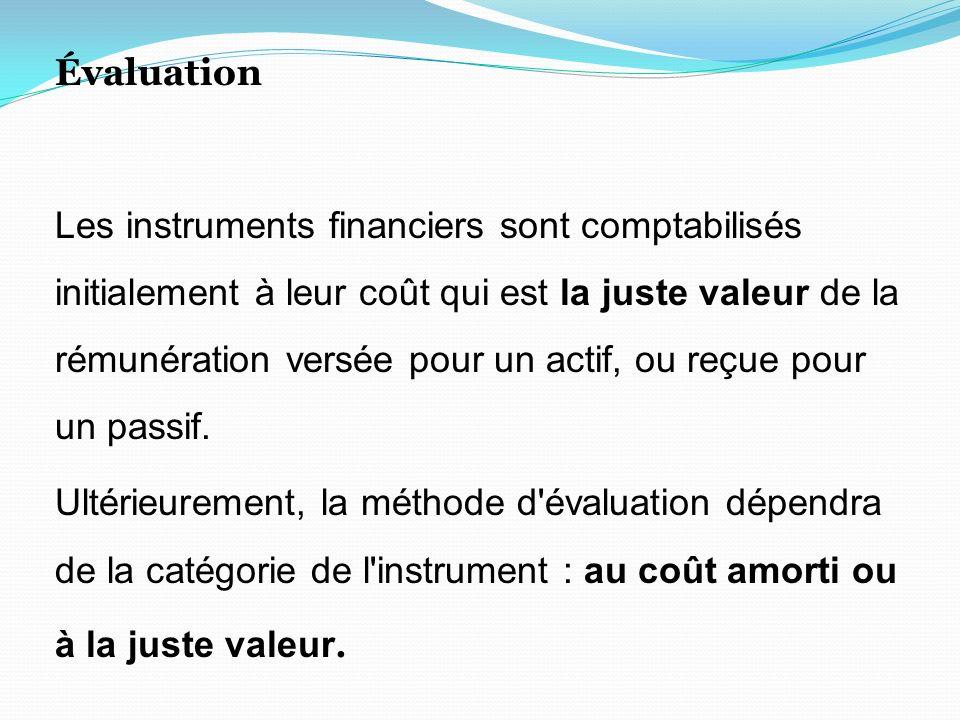 Évaluation Les instruments financiers sont comptabilisés initialement à leur coût qui est la juste valeur de la rémunération versée pour un actif, ou reçue pour un passif.