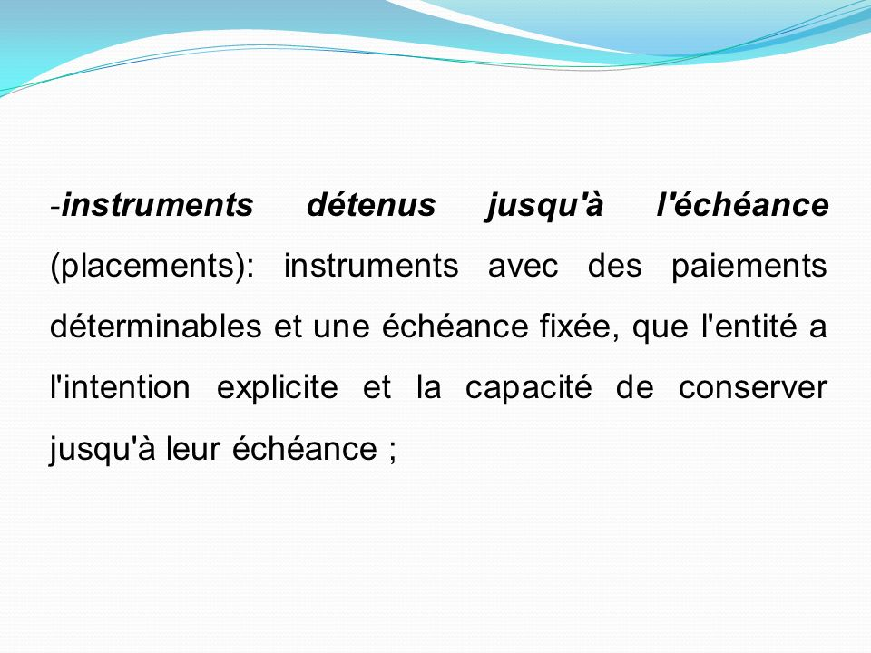 -instruments détenus jusqu à l échéance (placements): instruments avec des paiements déterminables et une échéance fixée, que l entité a l intention explicite et la capacité de conserver jusqu à leur échéance ;