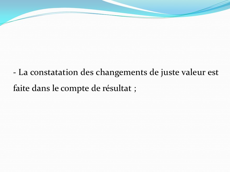 - La constatation des changements de juste valeur est faite dans le compte de résultat ;