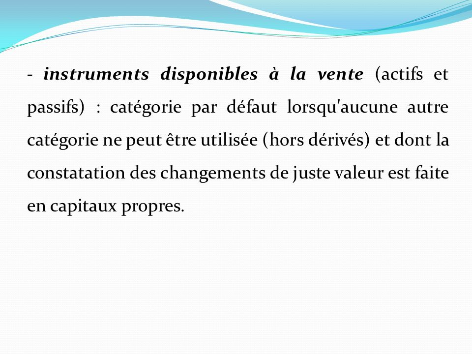 - instruments disponibles à la vente (actifs et passifs) : catégorie par défaut lorsqu aucune autre catégorie ne peut être utilisée (hors dérivés) et dont la constatation des changements de juste valeur est faite en capitaux propres.