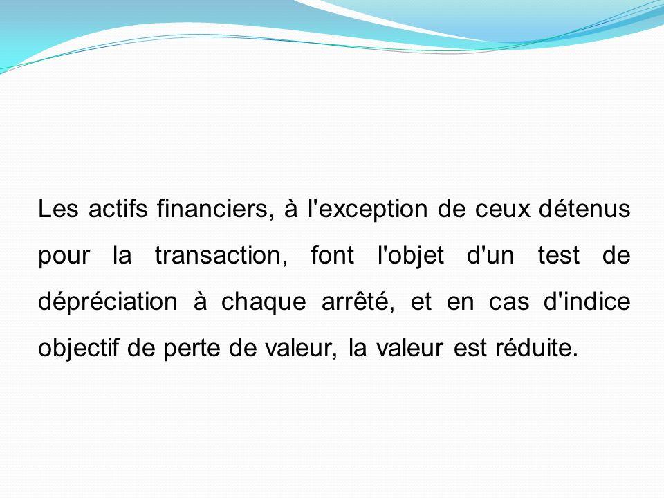 Les actifs financiers, à l exception de ceux détenus pour la transaction, font l objet d un test de dépréciation à chaque arrêté, et en cas d indice objectif de perte de valeur, la valeur est réduite.
