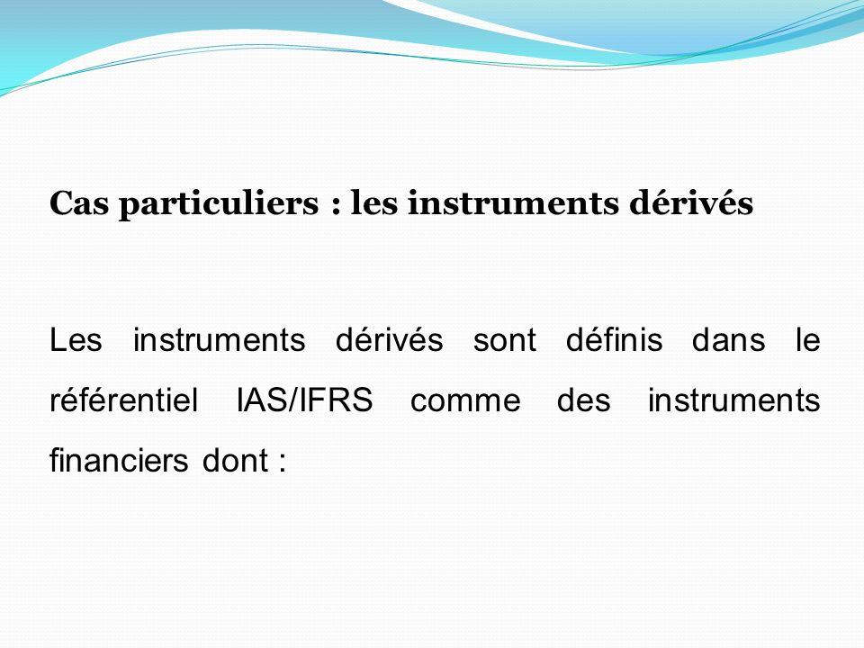 Cas particuliers : les instruments dérivés Les instruments dérivés sont définis dans le référentiel IAS/IFRS comme des instruments financiers dont :