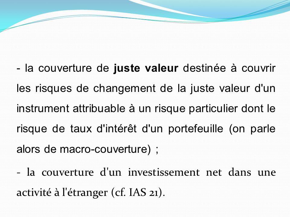 - la couverture de juste valeur destinée à couvrir les risques de changement de la juste valeur d un instrument attribuable à un risque particulier dont le risque de taux d intérêt d un portefeuille (on parle alors de macro-couverture) ; - la couverture d un investissement net dans une activité à l étranger (cf.