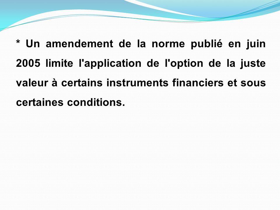 * Un amendement de la norme publié en juin 2005 limite l application de l option de la juste valeur à certains instruments financiers et sous certaines conditions.