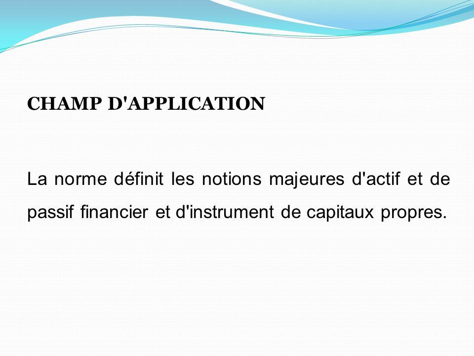 CHAMP D APPLICATION La norme définit les notions majeures d actif et de passif financier et d instrument de capitaux propres.