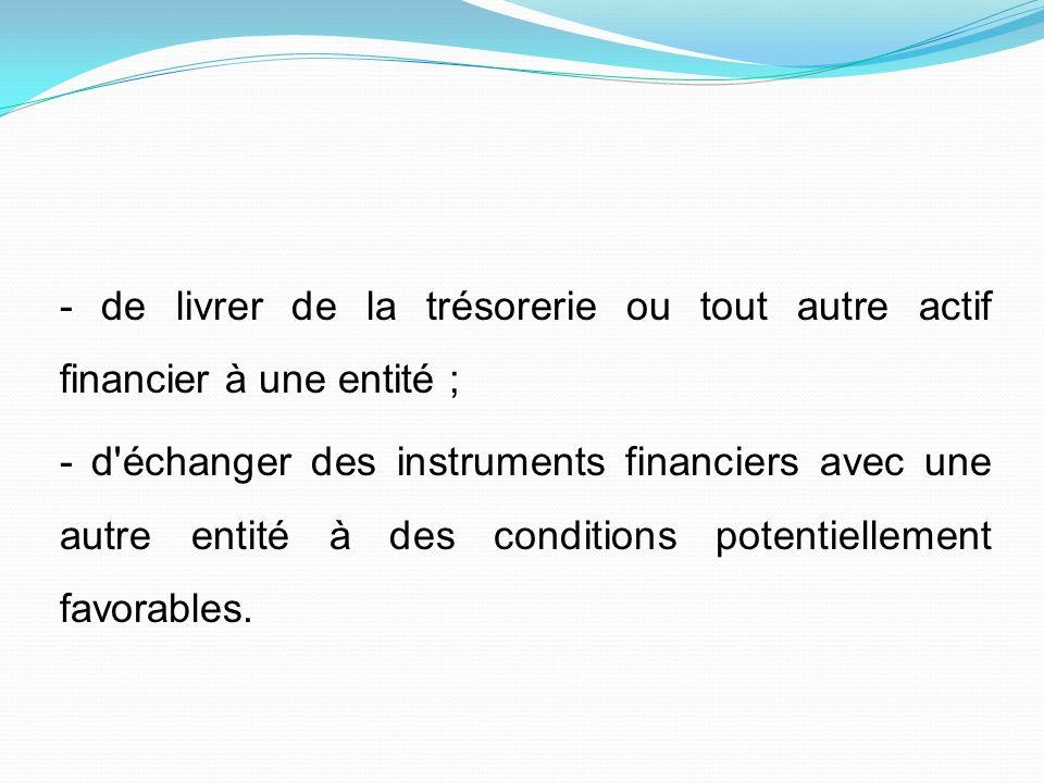 - de livrer de la trésorerie ou tout autre actif financier à une entité ; - d échanger des instruments financiers avec une autre entité à des conditions potentiellement favorables.