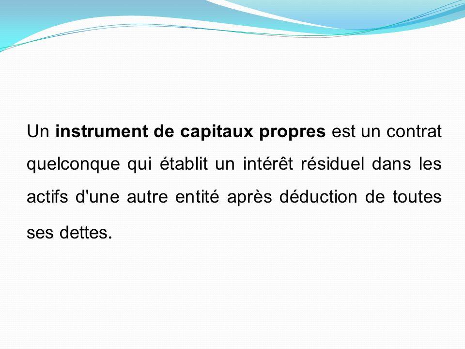 Un instrument de capitaux propres est un contrat quelconque qui établit un intérêt résiduel dans les actifs d une autre entité après déduction de toutes ses dettes.