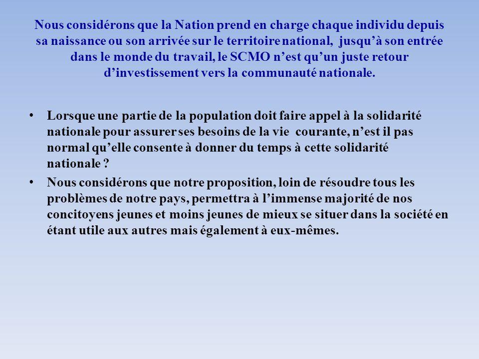 Nous considérons que la Nation prend en charge chaque individu depuis sa naissance ou son arrivée sur le territoire national, jusqu'à son entrée dans le monde du travail, le SCMO n'est qu'un juste retour d'investissement vers la communauté nationale.