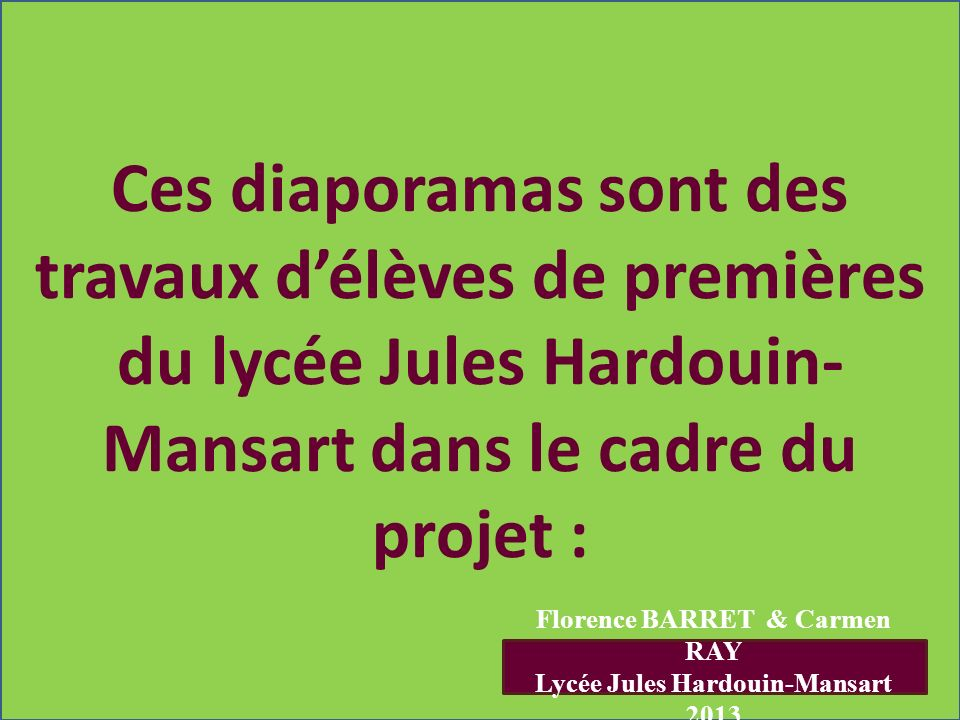 Florence BARRET & Carmen RAY Lycée Jules Hardouin-Mansart 2013