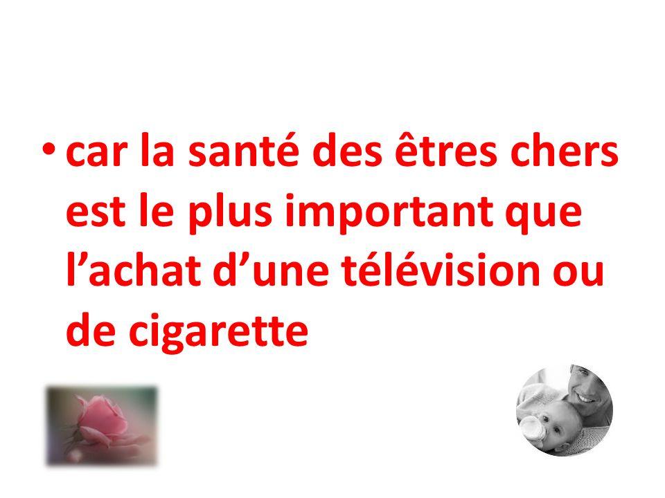 car la santé des êtres chers est le plus important que l'achat d'une télévision ou de cigarette
