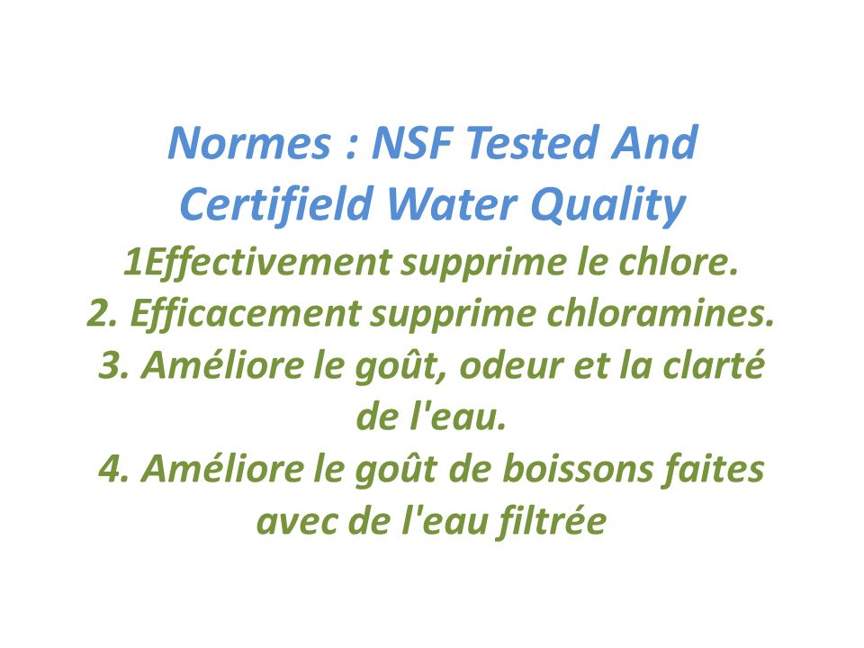 Normes : NSF Tested And Certifield Water Quality 1Effectivement supprime le chlore.