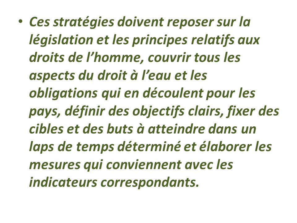 Ces stratégies doivent reposer sur la législation et les principes relatifs aux droits de l'homme, couvrir tous les aspects du droit à l'eau et les obligations qui en découlent pour les pays, définir des objectifs clairs, fixer des cibles et des buts à atteindre dans un laps de temps déterminé et élaborer les mesures qui conviennent avec les indicateurs correspondants.