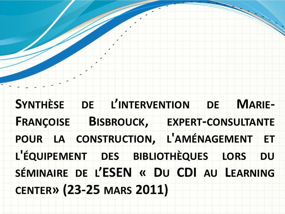 Synthèse de l'intervention de Marie-Françoise Bisbrouck, expert-consultante pour la construction, l aménagement et l équipement des bibliothèques lors du séminaire de l'ESEN « Du CDI au Learning center» (23-25 mars 2011)