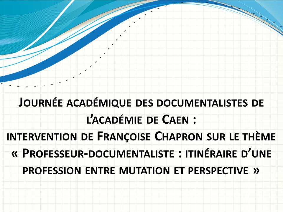 Journée académique des documentalistes de l'académie de Caen : intervention de Françoise Chapron sur le thème « Professeur-documentaliste : itinéraire d'une profession entre mutation et perspective »