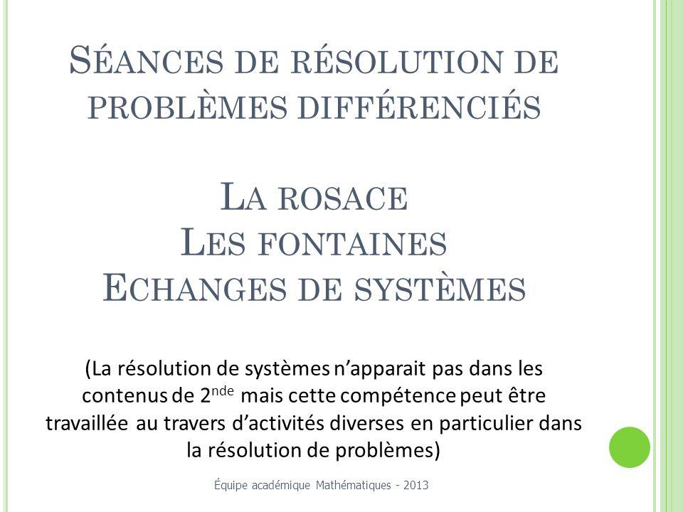 Séances de résolution de problèmes différenciés La rosace Les fontaines Echanges de systèmes (La résolution de systèmes n'apparait pas dans les contenus de 2nde mais cette compétence peut être travaillée au travers d'activités diverses en particulier dans la résolution de problèmes)