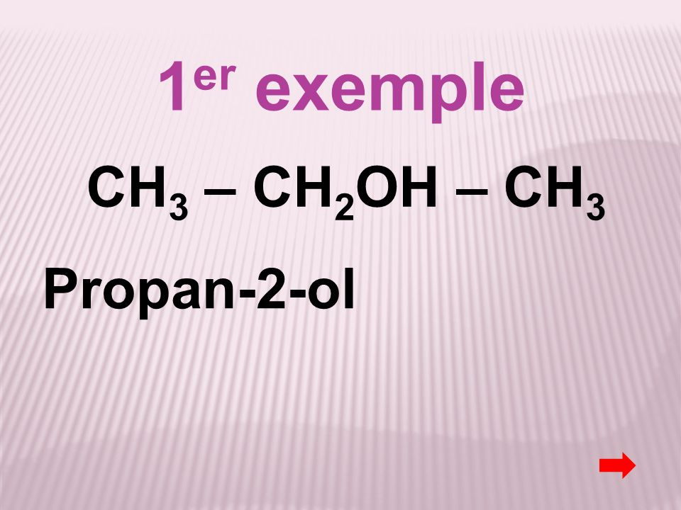 1er exemple CH3 – CH2OH – CH3 Propan-2-ol