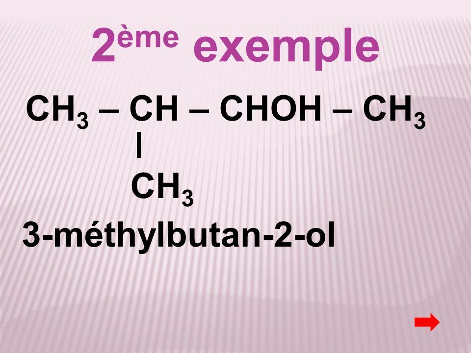 2ème exemple CH3 – CH – CHOH – CH3 CH3 3-méthylbutan-2-ol
