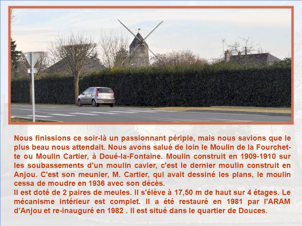 Nous finissions ce soir-là un passionnant périple, mais nous savions que le plus beau nous attendait. Nous avons salué de loin le Moulin de la Fourchet-te ou Moulin Cartier, à Doué-la-Fontaine. Moulin construit en 1909-1910 sur les soubassements d un moulin cavier, c est le dernier moulin construit en Anjou. C est son meunier, M. Cartier, qui avait dessiné les plans, le moulin cessa de moudre en 1936 avec son décès.