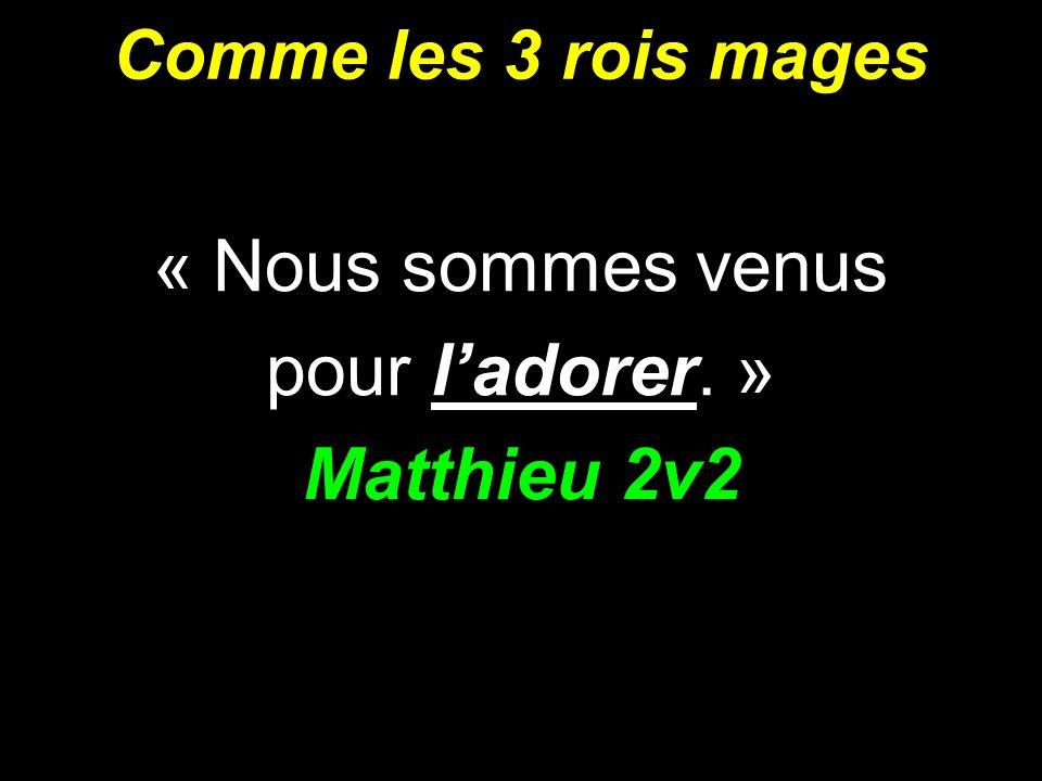 « Nous sommes venus pour l'adorer. » Matthieu 2v2