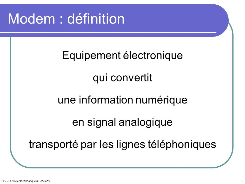 Modem : définition Equipement électronique qui convertit une information numérique en signal analogique transporté par les lignes téléphoniques
