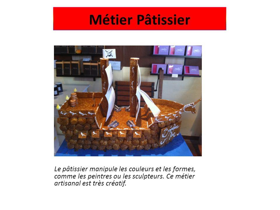 Métier Pâtissier Le pâtissier manipule les couleurs et les formes, comme les peintres ou les sculpteurs.