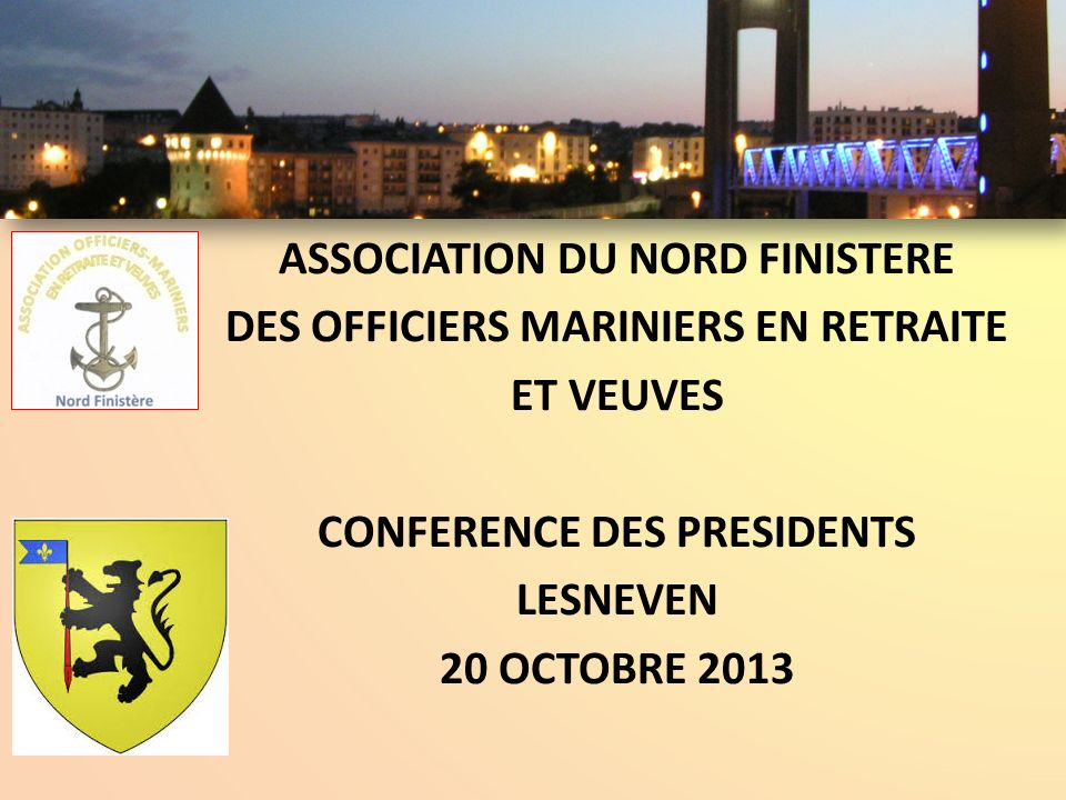 ASSOCIATION DU NORD FINISTERE DES OFFICIERS MARINIERS EN RETRAITE ET VEUVES CONFERENCE DES PRESIDENTS LESNEVEN 20 OCTOBRE 2013
