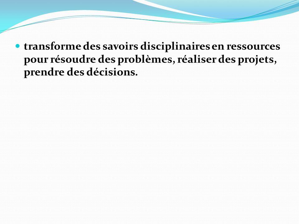 transforme des savoirs disciplinaires en ressources pour résoudre des problèmes, réaliser des projets, prendre des décisions.