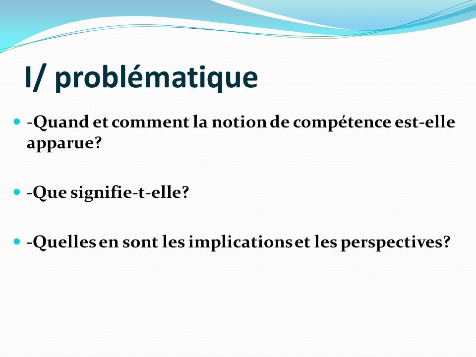 I/ problématique -Quand et comment la notion de compétence est-elle apparue -Que signifie-t-elle