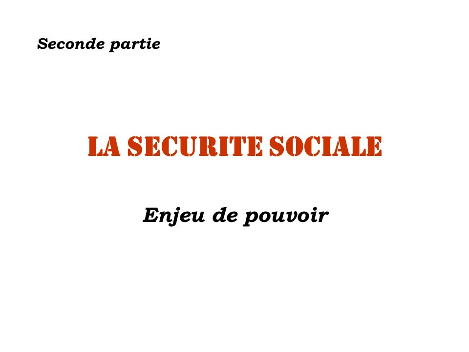 Seconde partie La SECURITE SOCIALE Enjeu de pouvoir