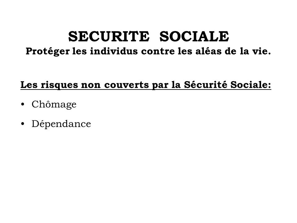 SECURITE SOCIALE Protéger les individus contre les aléas de la vie.