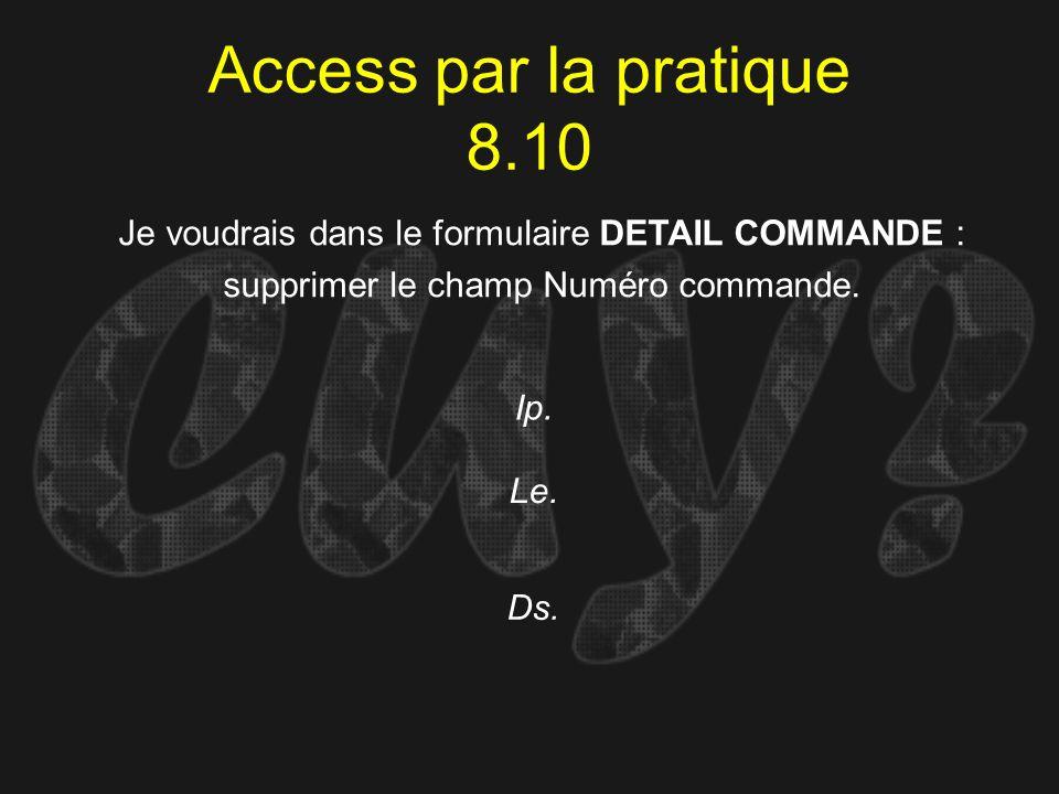 Access par la pratique 8.10Je voudrais dans le formulaire DETAIL COMMANDE : supprimer le champ Numéro commande.