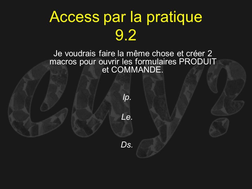 Access par la pratique 9.2 Je voudrais faire la même chose et créer 2 macros pour ouvrir les formulaires PRODUIT et COMMANDE.