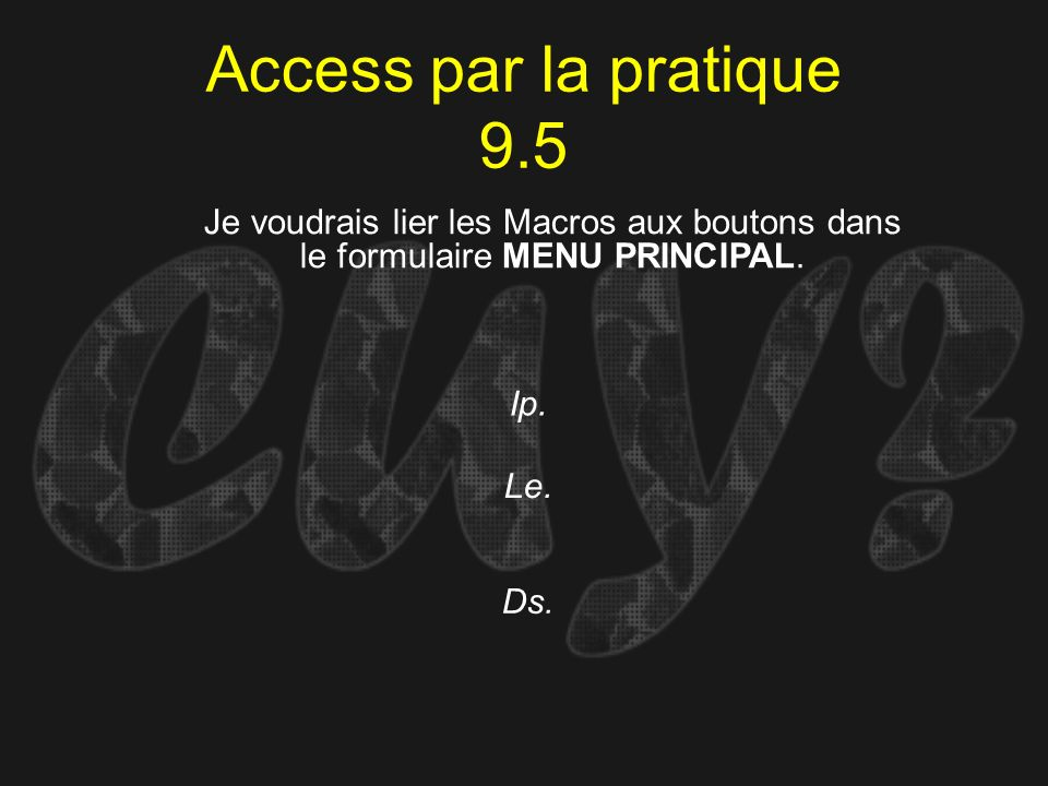 Access par la pratique 9.5Je voudrais lier les Macros aux boutons dans le formulaire MENU PRINCIPAL.