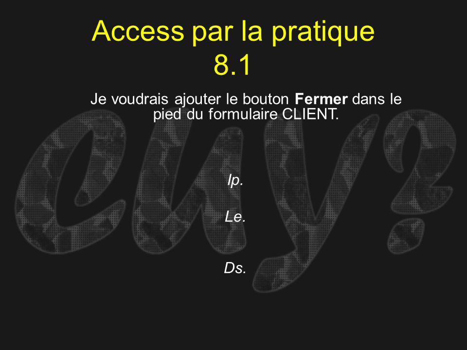 Access par la pratique 8.1Je voudrais ajouter le bouton Fermer dans le pied du formulaire CLIENT. Ip.